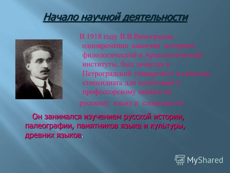В 1918 году В. В. Виноградов, одновременно закончив историко - филологический и Археологический институты, был зачислен в Петроградский университет в качестве стипендиата для подготовки к профессорскому званию по русскому языку и словесности. Начало