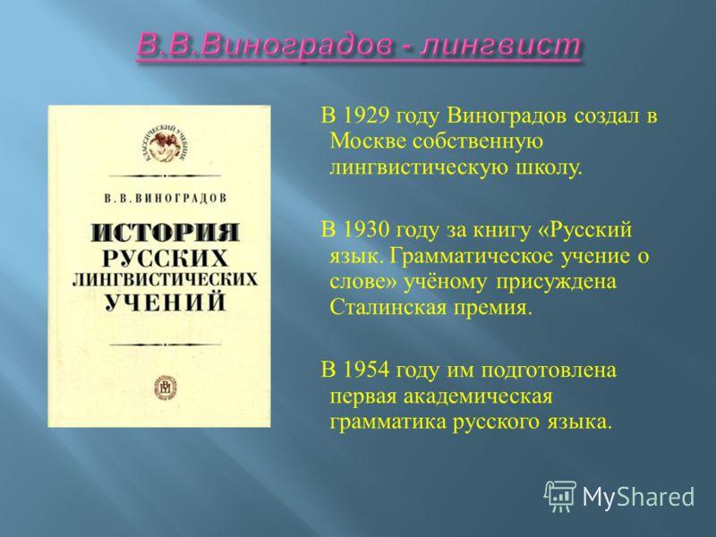 В 1929 году Виноградов создал в Москве собственную лингвистическую школу. В 1930 году за книгу « Русский язык. Грамматическое учение о слове » учёному присуждена Сталинская премия. В 1954 году им подготовлена первая академическая грамматика русского