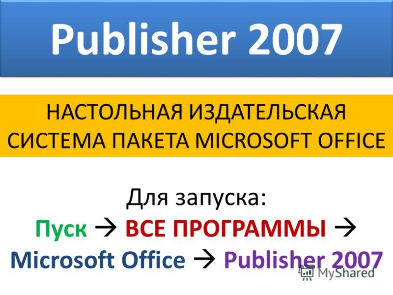 Publisher 2007 НАСТОЛЬНАЯ ИЗДАТЕЛЬСКАЯ СИСТЕМА ПАКЕТА MICROSOFT OFFICE Для запуска: Пуск ВСЕ ПРОГРАММЫ Microsoft Office Publisher 2007
