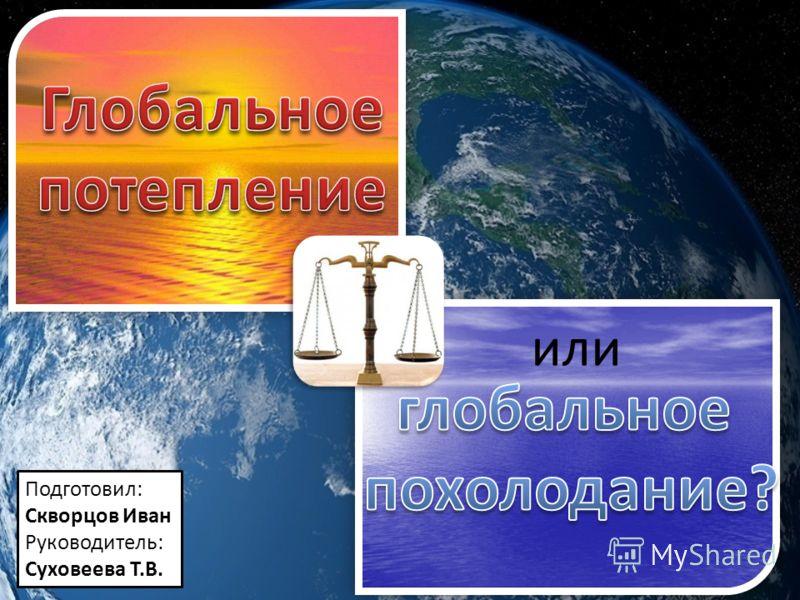 или Подготовил: Скворцов Иван Руководитель: Суховеева Т.В.