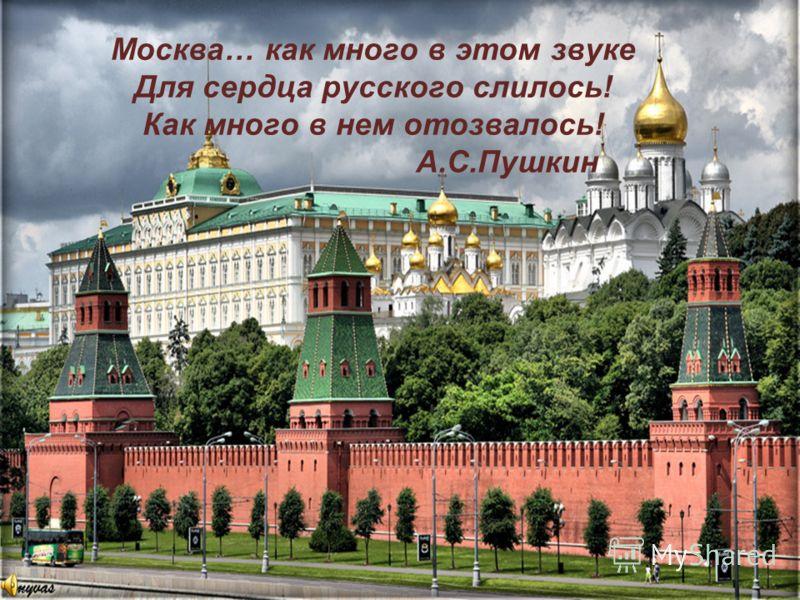 Москва… как много в этом звуке Для сердца русского слилось! Как много в нем отозвалось! А.С.Пушкин