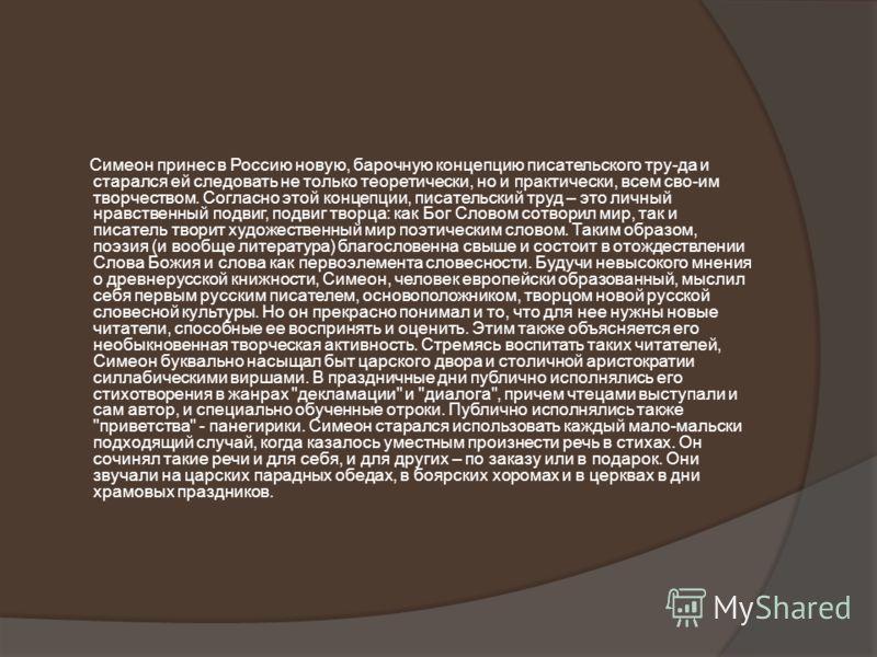 Симеон принес в Россию новую, барочную концепцию писательского тру-да и старался ей следовать не только теоретически, но и практически, всем сво-им творчеством. Согласно этой концепции, писательский труд – это личный нравственный подвиг, подвиг творц