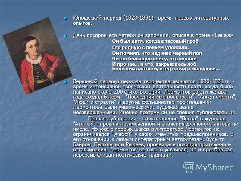 Юношеский период (1828-1831) - время первых литературных опытов. Юношеский период (1828-1831) - время первых литературных опытов. День похорон его матери он запомнил, описав в поэме «Сашка» День похорон его матери он запомнил, описав в поэме «Сашка»