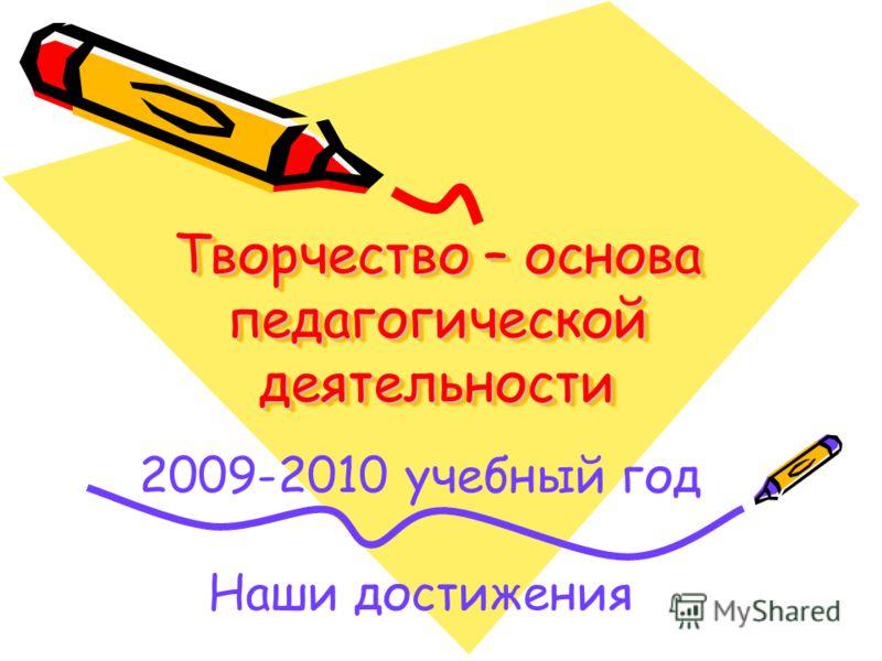 Творчество – основа педагогической деятельности 2009-2010 учебный год Наши достижения