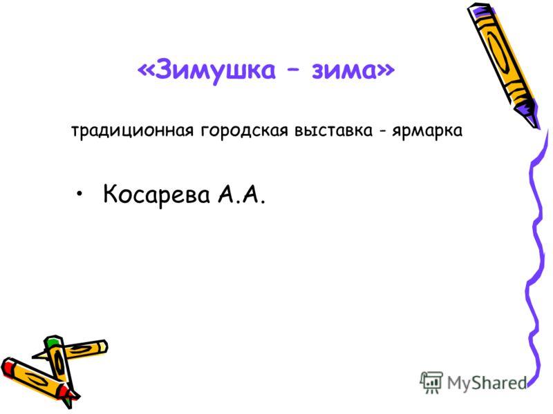 «Зимушка – зима» традиционная городская выставка - ярмарка Косарева А.А.