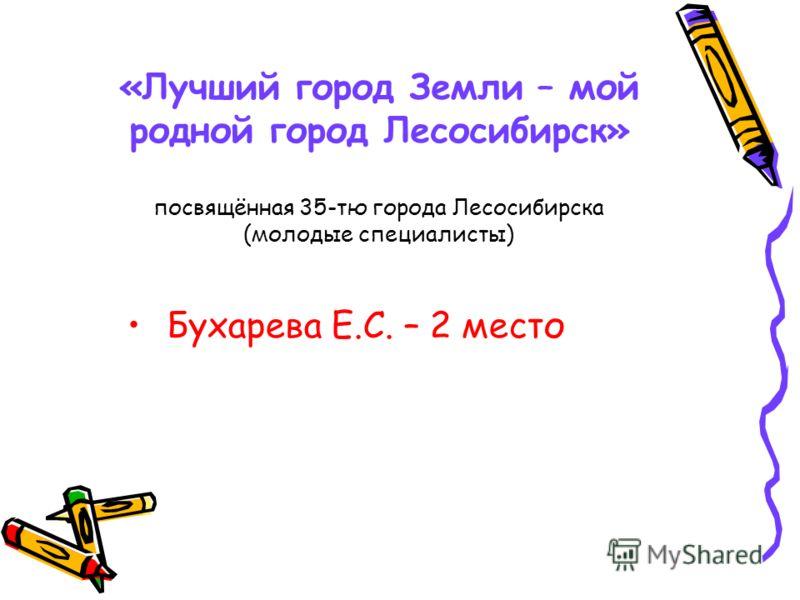 «Лучший город Земли – мой родной город Лесосибирск» посвящённая 35-тю города Лесосибирска (молодые специалисты) Бухарева Е.С. – 2 место