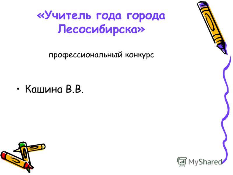 «Учитель года города Лесосибирска» профессиональный конкурс Кашина В.В.