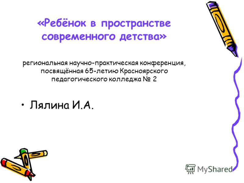 «Ребёнок в пространстве современного детства» региональная научно-практическая конференция, посвящённая 65-летию Красноярского педагогического колледжа 2 Лялина И.А.