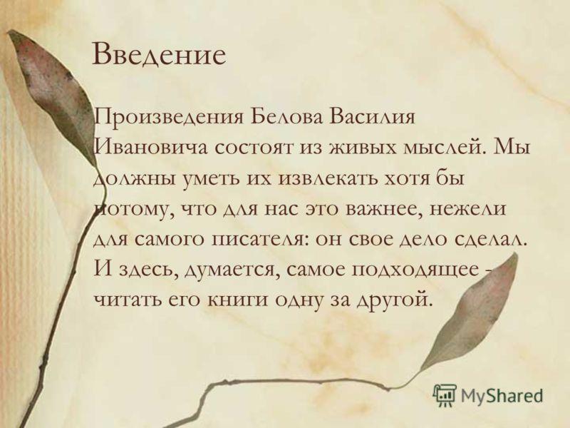 Введение Произведения Белова Василия Ивановича состоят из живых мыслей. Мы должны уметь их извлекать хотя бы потому, что для нас это важнее, нежели для самого писателя: он свое дело сделал. И здесь, думается, самое подходящее - читать его книги одну