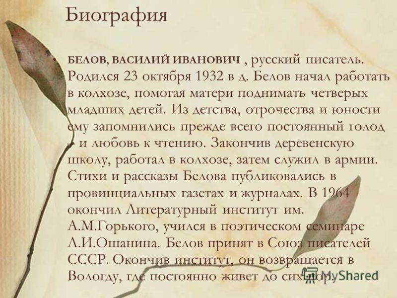 Биография БЕЛОВ, ВАСИЛИЙ ИВАНОВИЧ, русский писатель. Родился 23 октября 1932 в д. Белов начал работать в колхозе, помогая матери поднимать четверых младших детей. Из детства, отрочества и юности ему запомнились прежде всего постоянный голод – и любов