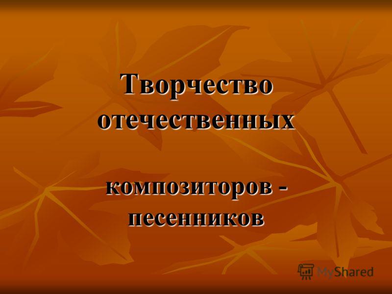 Творчество отечественных композиторов - песенников