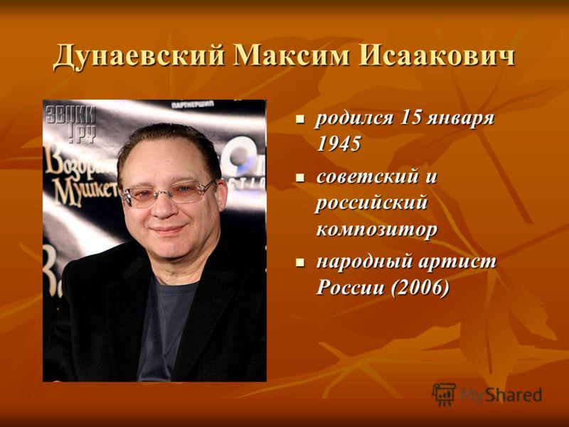 Дунаевский Максим Исаакович родился 15 января 1945 родился 15 января 1945 советский и российский композитор советский и российский композитор народный артист России (2006) народный артист России (2006)
