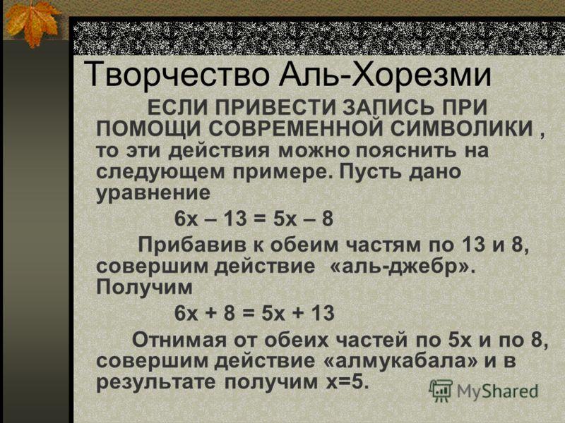 Творчество Аль-Хорезми ЕСЛИ ПРИВЕСТИ ЗАПИСЬ ПРИ ПОМОЩИ СОВРЕМЕННОЙ СИМВОЛИКИ, то эти действия можно пояснить на следующем примере. Пусть дано уравнение 6х – 13 = 5х – 8 Прибавив к обеим частям по 13 и 8, совершим действие «аль-джебр». Получим 6х + 8