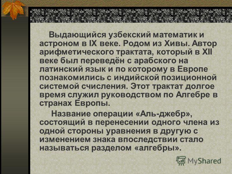 Выдающийся узбекский математик и астроном в IX веке. Родом из Хивы. Автор арифметического трактата, который в XII веке был переведён с арабского на латинский язык и по которому в Европе познакомились с индийской позиционной системой счисления. Этот т
