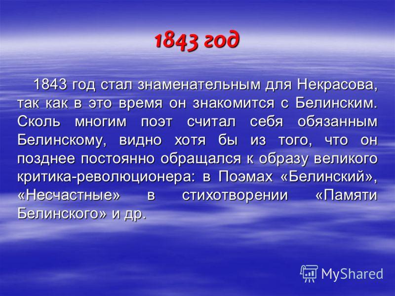 1843 год 1843 год стал знаменательным для Некрасова, так как в это время он знакомится с Белинским. Сколь многим поэт считал себя обязанным Белинскому, видно хотя бы из того, что он позднее постоянно обращался к образу великого критика-революционера: