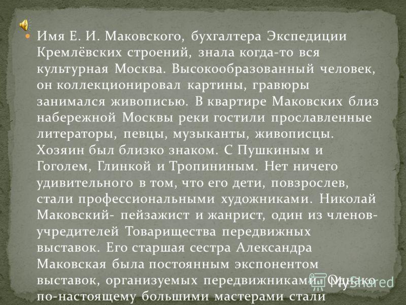 Имя Е. И. Маковского, бухгалтера Экспедиции Кремлёвских строений, знала когда-то вся культурная Москва. Высокообразованный человек, он коллекционировал картины, гравюры занимался живописью. В квартире Маковских близ набережной Москвы реки гостили про