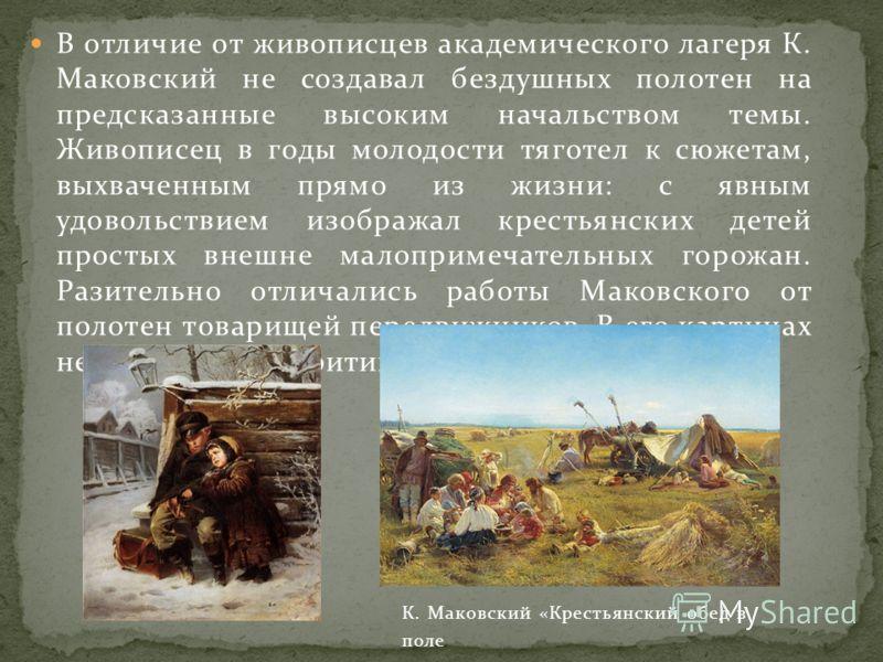В отличие от живописцев академического лагеря К. Маковский не создавал бездушных полотен на предсказанные высоким начальством темы. Живописец в годы молодости тяготел к сюжетам, выхваченным прямо из жизни: с явным удовольствием изображал крестьянских
