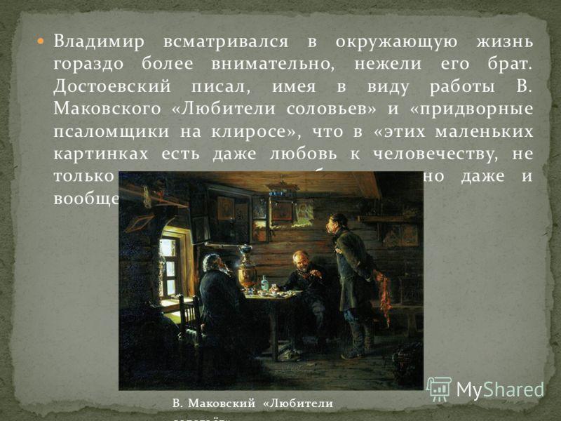 Владимир всматривался в окружающую жизнь гораздо более внимательно, нежели его брат. Достоевский писал, имея в виду работы В. Маковского «Любители соловьев» и «придворные псаломщики на клиросе», что в «этих маленьких картинках есть даже любовь к чело