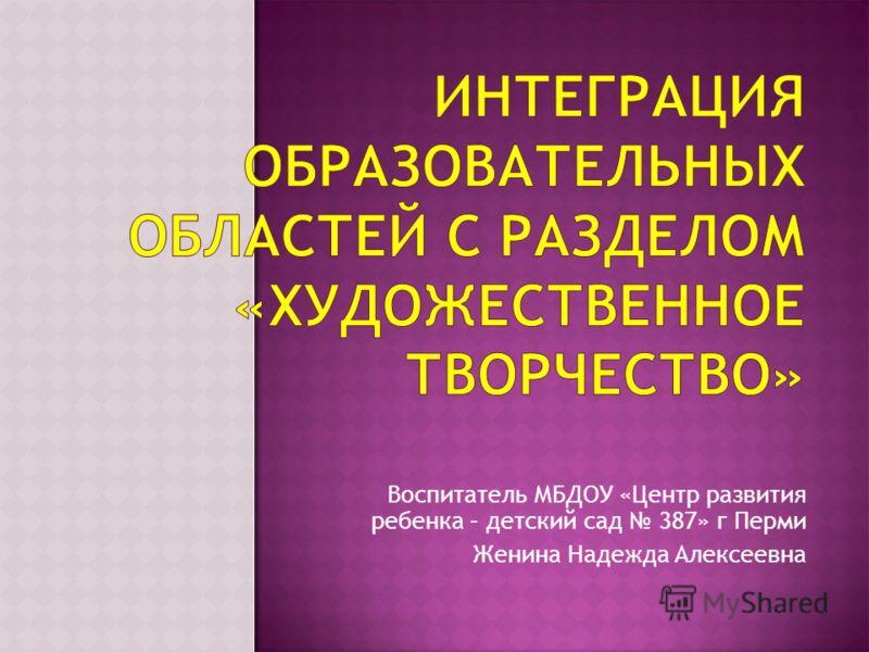 Воспитатель МБДОУ «Центр развития ребенка – детский сад 387» г Перми Женина Надежда Алексеевна