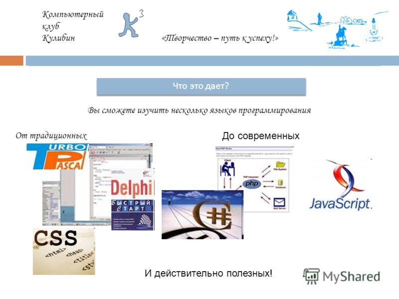 Компьютерный клуб Кулибин«Творчество – путь к успеху!» Что это дает ? Вы сможете изучить несколько языков программирования От традиционных До современных И действительно полезных!