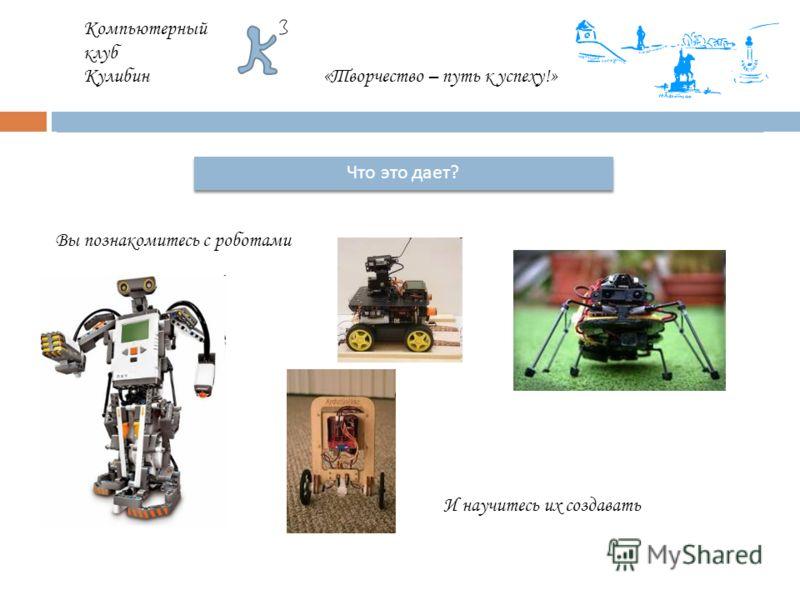 Компьютерный клуб Кулибин«Творчество – путь к успеху!» Что это дает ? Вы познакомитесь с роботами И научитесь их создавать
