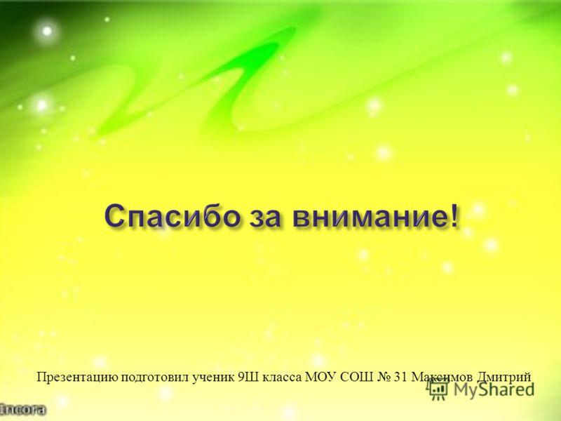 Презентацию подготовил ученик 9 Ш класса МОУ СОШ 31 Максимов Дмитрий