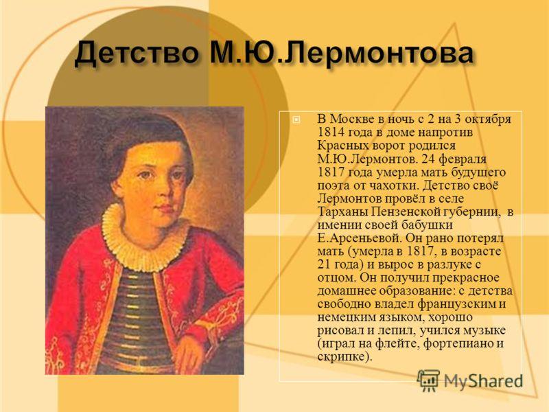 В Москве в ночь с 2 на 3 октября 1814 года в доме напротив Красных ворот родился М.Ю.Лермонтов. 24 февраля 1817 года умерла мать будущего поэта от чахотки. Детство своё Лермонтов провёл в селе Тарханы Пензенской губернии, в имении своей бабушки Е.Арс