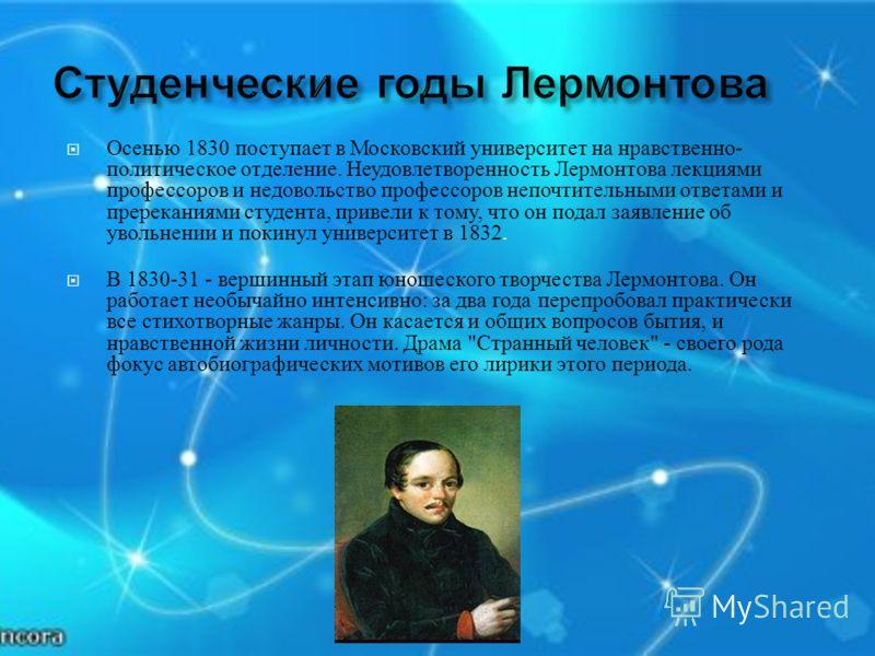 Осенью 1830 поступает в Московский университет на нравственно - политическое отделение. Неудовлетворенность Лермонтова лекциями профессоров и недовольство профессоров непочтительными ответами и пререканиями студента, привели к тому, что он подал заяв