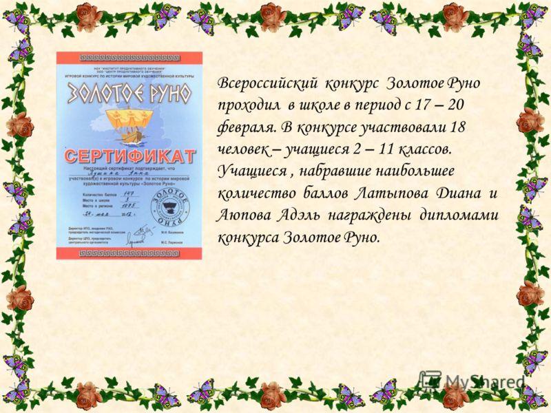Всероссийский конкурс Золотое Руно проходил в школе в период с 17 – 20 февраля. В конкурсе участвовали 18 человек – учащиеся 2 – 11 классов. Учащиеся, набравшие наибольшее количество баллов Латыпова Диана и Аюпова Адэль награждены дипломами конкурса
