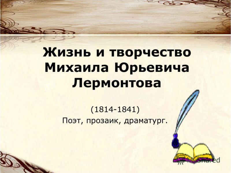 Жизнь и творчество Михаила Юрьевича Лермонтова (1814-1841) Поэт, прозаик, драматург.