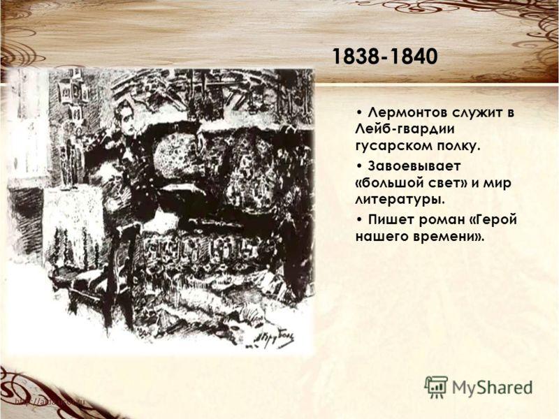 1838-1840 Лермонтов служит в Лейб-гвардии гусарском полку. Завоевывает «большой свет» и мир литературы. Пишет роман «Герой нашего времени».