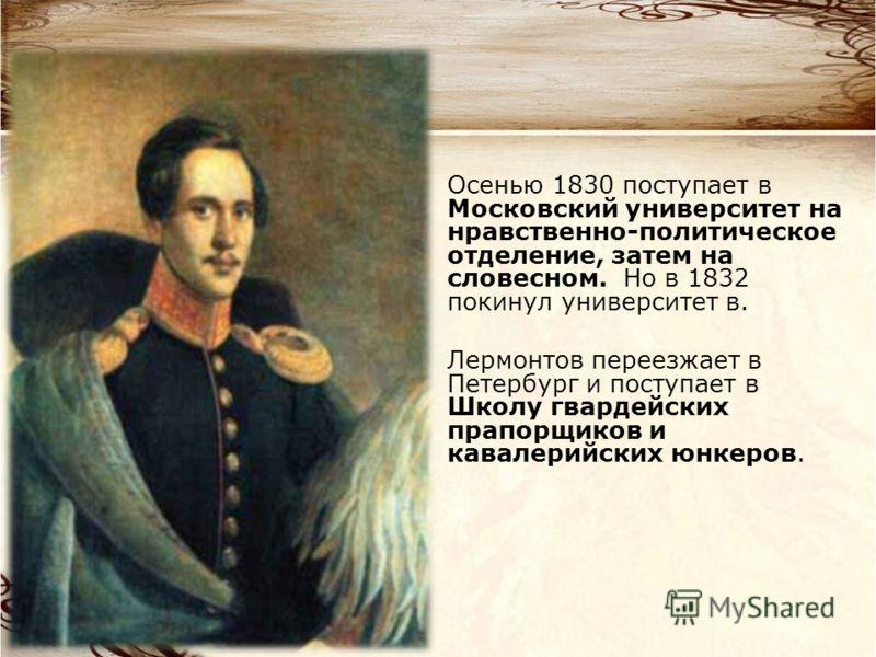 Осенью 1830 поступает в Московский университет на нравственно-политическое отделение, затем на словесном. Но в 1832 покинул университет в. Лермонтов переезжает в Петербург и поступает в Школу гвардейских прапорщиков и кавалерийских юнкеров.