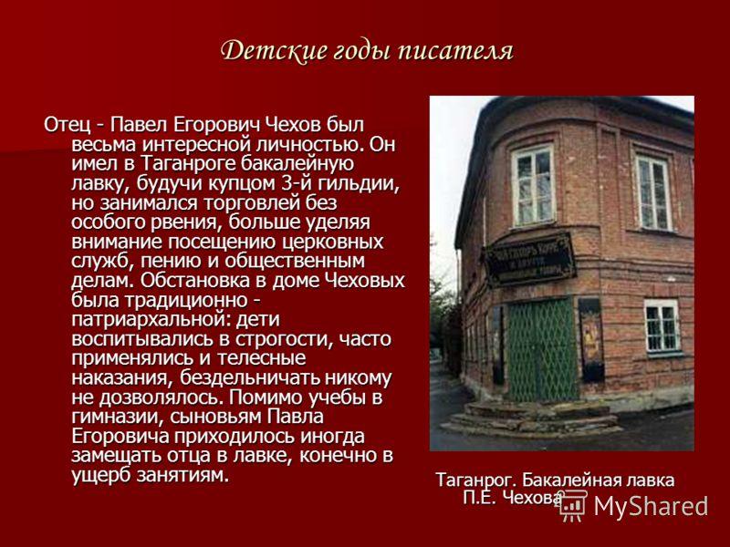 Детские годы писателя Отец - Павел Егорович Чехов был весьма интересной личностью. Он имел в Таганроге бакалейную лавку, будучи купцом 3-й гильдии, но занимался торговлей без особого рвения, больше уделяя внимание посещению церковных служб, пению и о