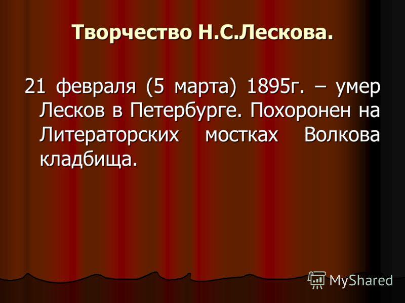 Творчество Н.С.Лескова. 21 февраля (5 марта) 1895г. – умер Лесков в Петербурге. Похоронен на Литераторских мостках Волкова кладбища.