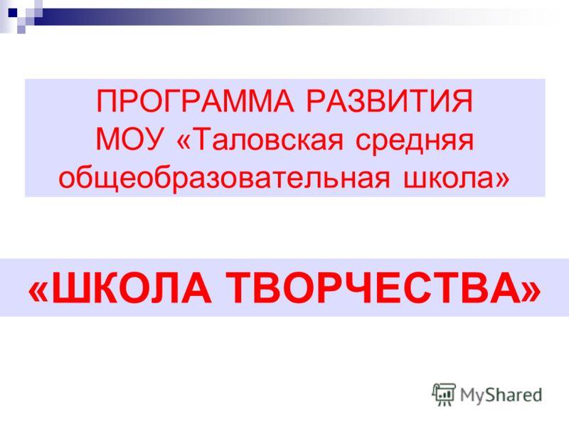 ПРОГРАММА РАЗВИТИЯ МОУ «Таловская средняя общеобразовательная школа» «ШКОЛА ТВОРЧЕСТВА»