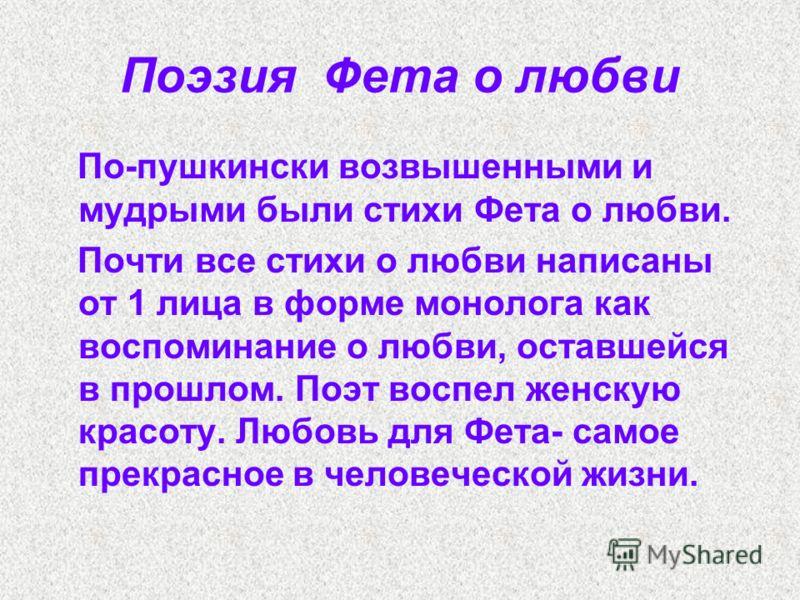 Поэзия Фета о любви По-пушкински возвышенными и мудрыми были стихи Фета о любви. Почти все стихи о любви написаны от 1 лица в форме монолога как воспоминание о любви, оставшейся в прошлом. Поэт воспел женскую красоту. Любовь для Фета- самое прекрасно