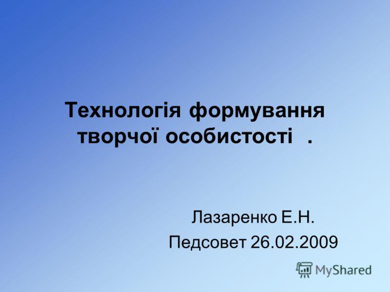 Технологія формування творчої особистості. Лазаренко Е.Н. Педсовет 26.02.2009