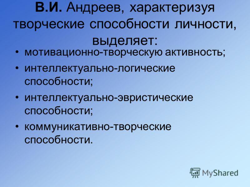 В.И. Андреев, характеризуя творческие способности личности, выделяет: мотивационно-творческую активность; интеллектуально-логические способности; интеллектуально-эвристические способности; коммуникативно-творческие способности.