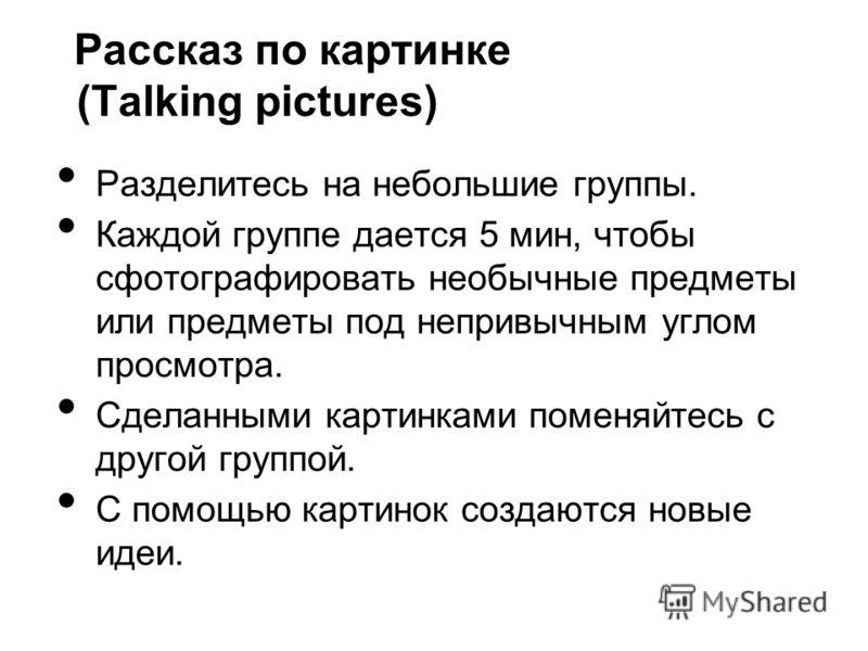 Рассказ по картинке (Talking pictures) Разделитесь на небольшие группы. Каждой группе дается 5 мин, чтобы сфотографировать необычные предметы или предметы под непривычным углом просмотра. Сделанными картинками поменяйтесь с другой группой. С помощью