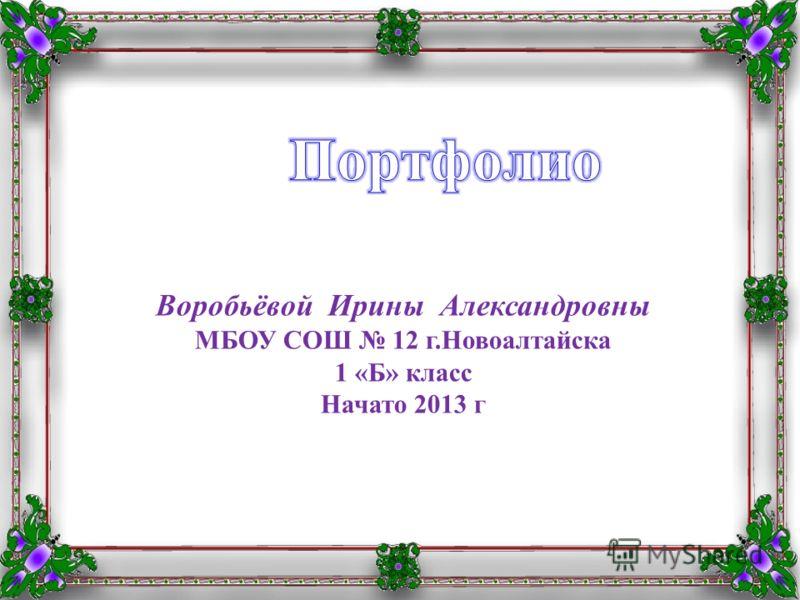 Воробьёвой Ирины Александровны МБОУ СОШ 12 г.Новоалтайска 1 «Б» класс Начато 2013 г