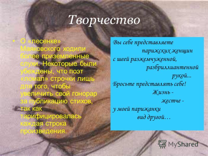 Творчество О «лесенке» Маяковского ходили более приземленные слухи. Некоторые были убеждены, что поэт «ломал» строчки лишь для того, чтобы увеличить свой гонорар за публикацию стихов, так как тарифицировалась каждая строка произведения. Вы себе предс