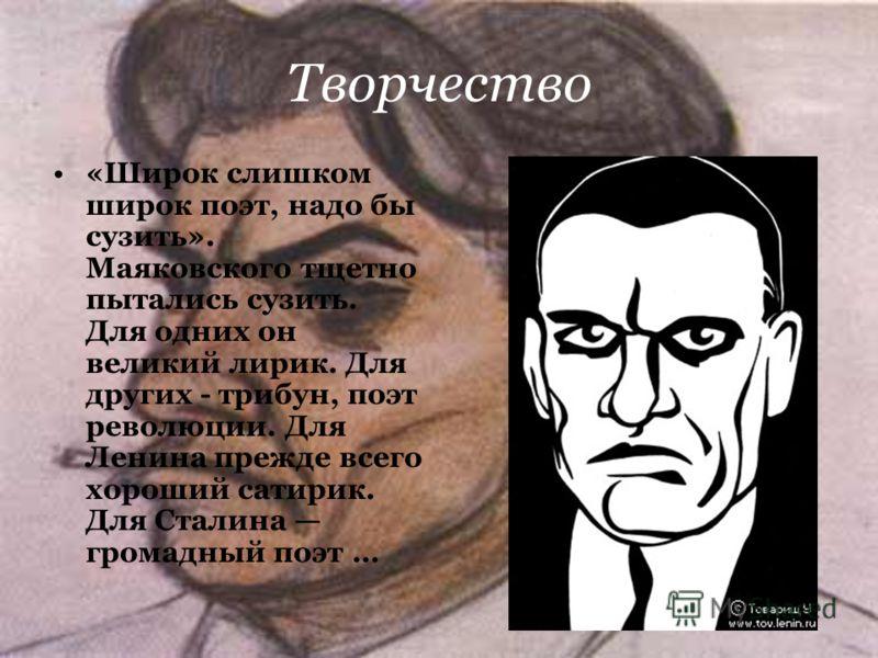 Творчество «Широк слишком широк поэт, надо бы сузить». Маяковского тщетно пытались сузить. Для одних он великий лирик. Для других - трибун, поэт революции. Для Ленина прежде всего хороший сатирик. Для Сталина громадный поэт …