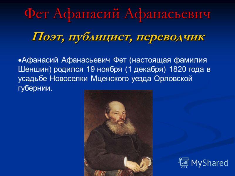 Фет Афанасий Афанасьевич Поэт, публицист, переводчик Афанасий Афанасьевич Фет (настоящая фамилия Шеншин) родился 19 ноября (1 декабря) 1820 года в усадьбе Новоселки Мценского уезда Орловской губернии.
