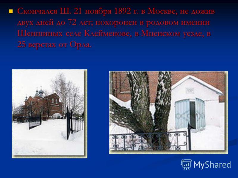 Скончался Ш. 21 ноября 1892 г. в Москве, не дожив двух дней до 72 лет; похоронен в родовом имении Шеншиных селе Клейменове, в Мценском уезде, в 25 верстах от Орла. Скончался Ш. 21 ноября 1892 г. в Москве, не дожив двух дней до 72 лет; похоронен в род