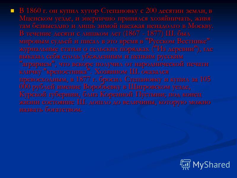 В 1860 г. он купил хутор Степановку с 200 десятин земли, в Мценском уезде, и энергично принялся хозяйничать, живя там безвыездно и лишь зимой наезжая ненадолго в Москву. В течение десяти с лишком лет (1867 - 1877) Ш. был мировым судьей и писал в это