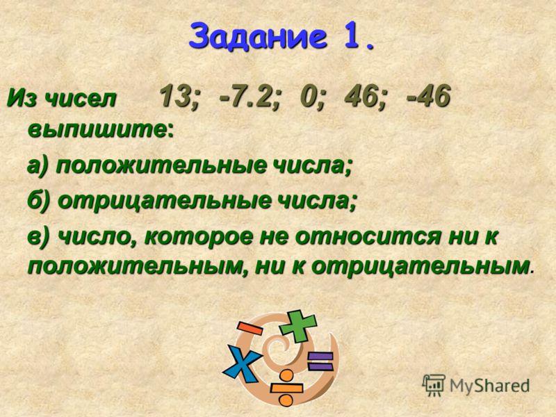 Задание 1. Из чисел 13; -7.2; 0; 46; -46 выпишите: а) положительные числа; а) положительные числа; б) отрицательные числа; б) отрицательные числа; в) число, которое не относится ни к положительным, ни к отрицательным в) число, которое не относится ни
