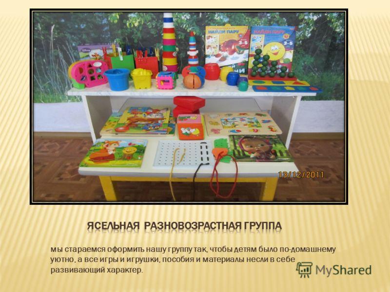 мы стараемся оформить нашу группу так, чтобы детям было по-домашнему уютно, а все игры и игрушки, пособия и материалы несли в себе развивающий характер.