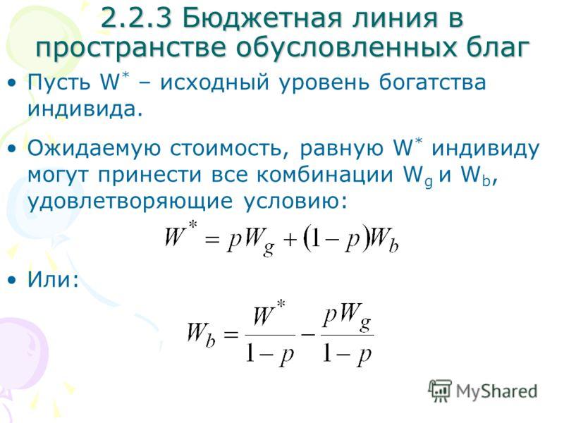 Пусть W * – исходный уровень богатства индивида. Ожидаемую стоимость, равную W * индивиду могут принести все комбинации W g и W b, удовлетворяющие условию: Или: 2.2.3 Бюджетная линия в пространстве обусловленных благ