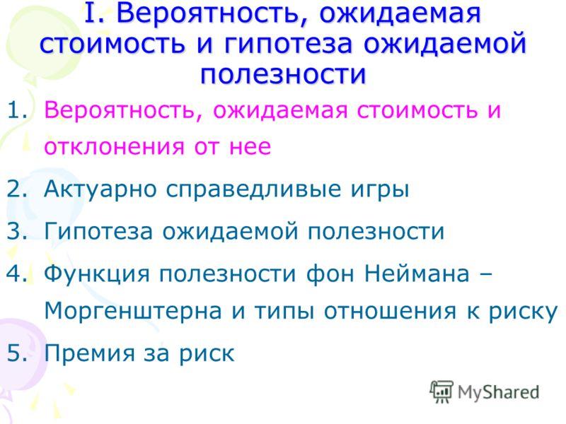 I. Вероятность, ожидаемая стоимость и гипотеза ожидаемой полезности 1.Вероятность, ожидаемая стоимость и отклонения от нее 2.Актуарно справедливые игры 3.Гипотеза ожидаемой полезности 4.Функция полезности фон Неймана – Моргенштерна и типы отношения к