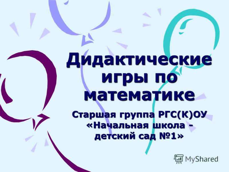Дидактические игры по математике Старшая группа РГС(К)ОУ «Начальная школа - детский сад 1»